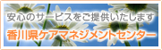 安心のサービスをご提供いたします 香川県ケアマネジメントセンター